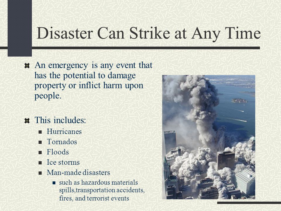 Disaster Can Strike at Any Time An emergency is any event that has the potential to damage property or inflict harm upon people.