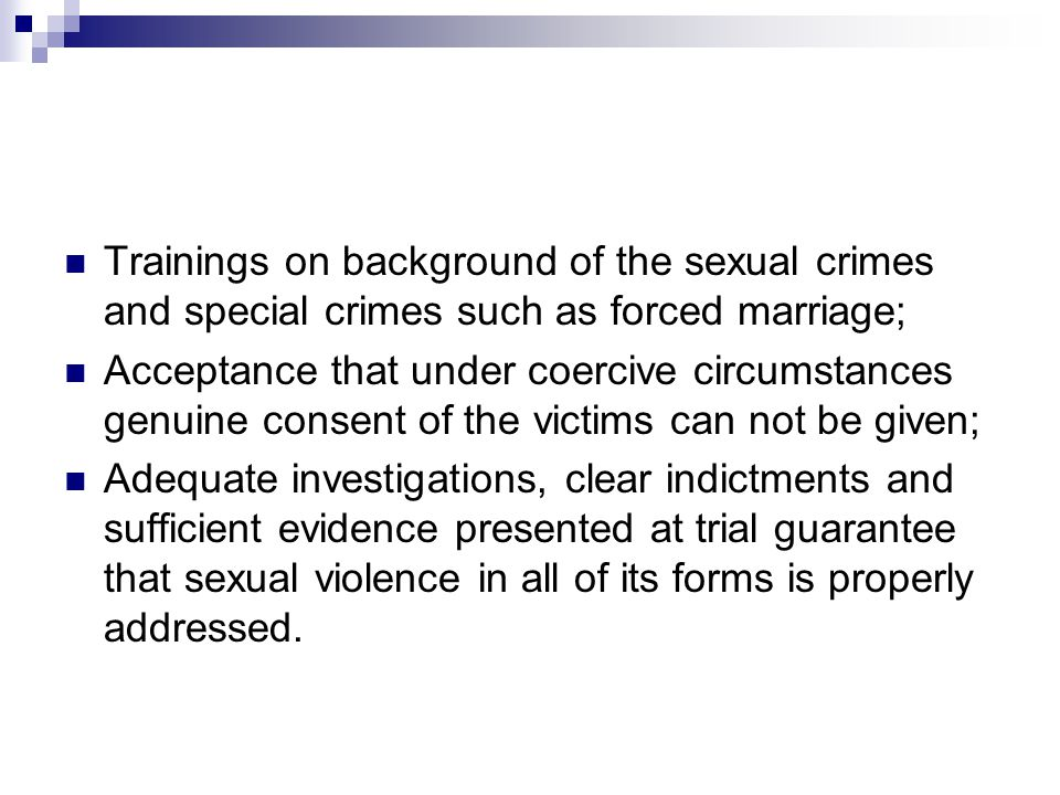 Trainings on background of the sexual crimes and special crimes such as forced marriage; Acceptance that under coercive circumstances genuine consent of the victims can not be given; Adequate investigations, clear indictments and sufficient evidence presented at trial guarantee that sexual violence in all of its forms is properly addressed.
