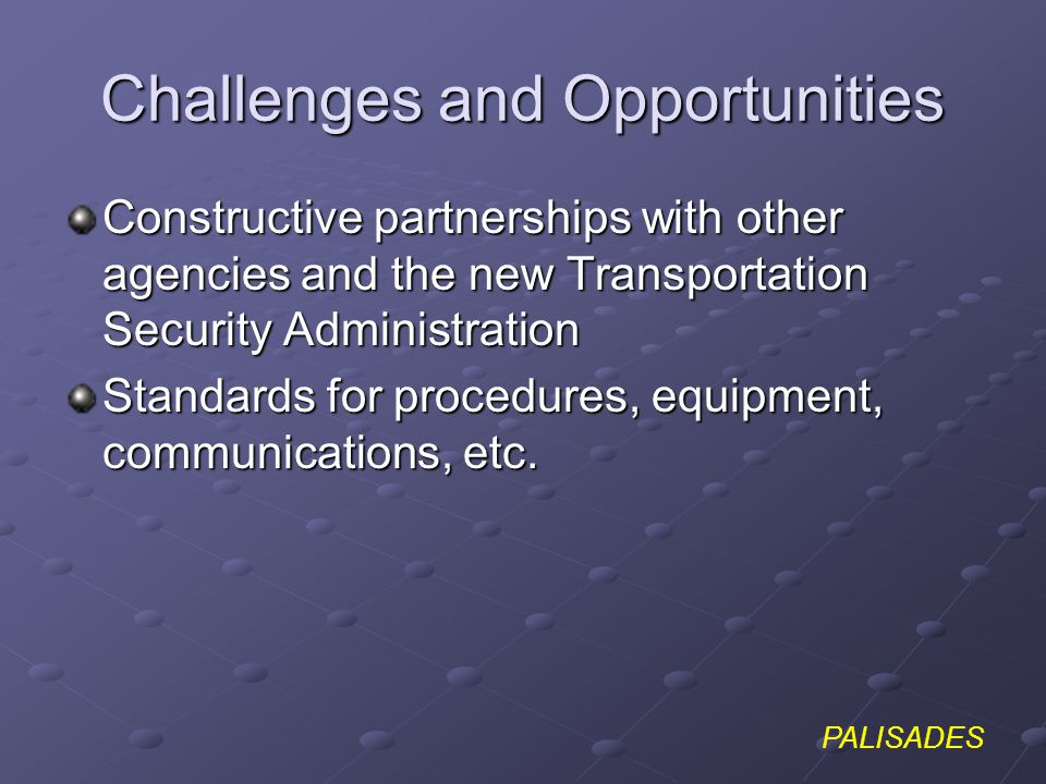 PALISADES Challenges and Opportunities Constructive partnerships with other agencies and the new Transportation Security Administration Standards for procedures, equipment, communications, etc.