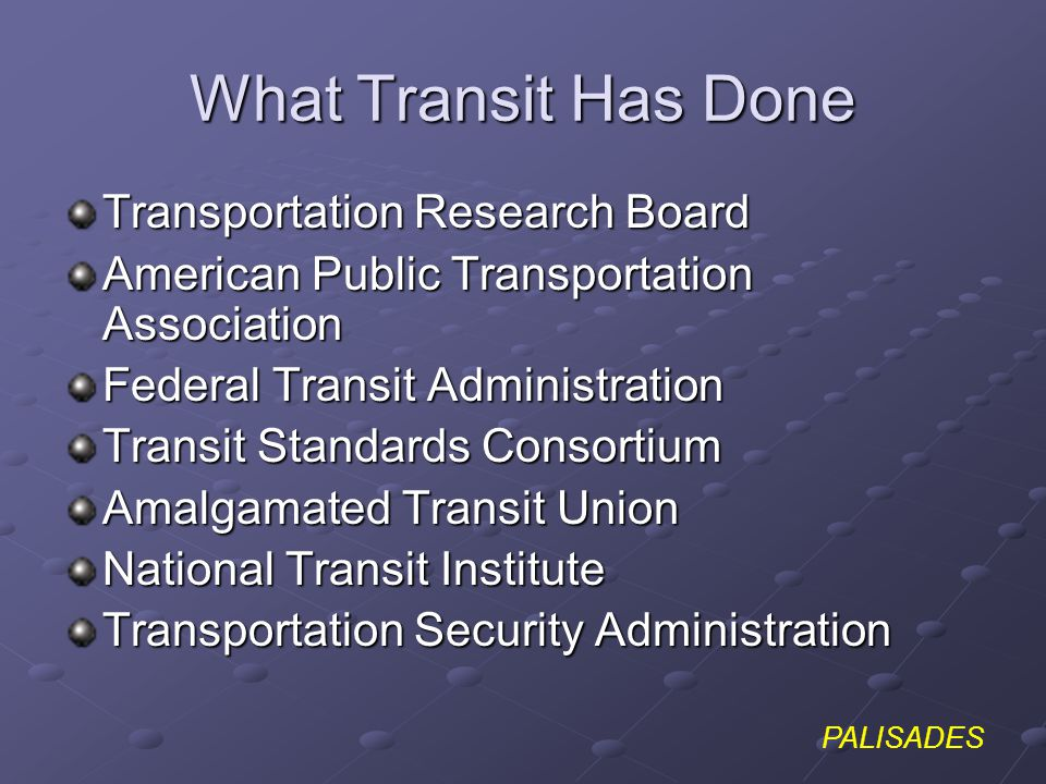 PALISADES What Transit Has Done Transportation Research Board American Public Transportation Association Federal Transit Administration Transit Standards Consortium Amalgamated Transit Union National Transit Institute Transportation Security Administration