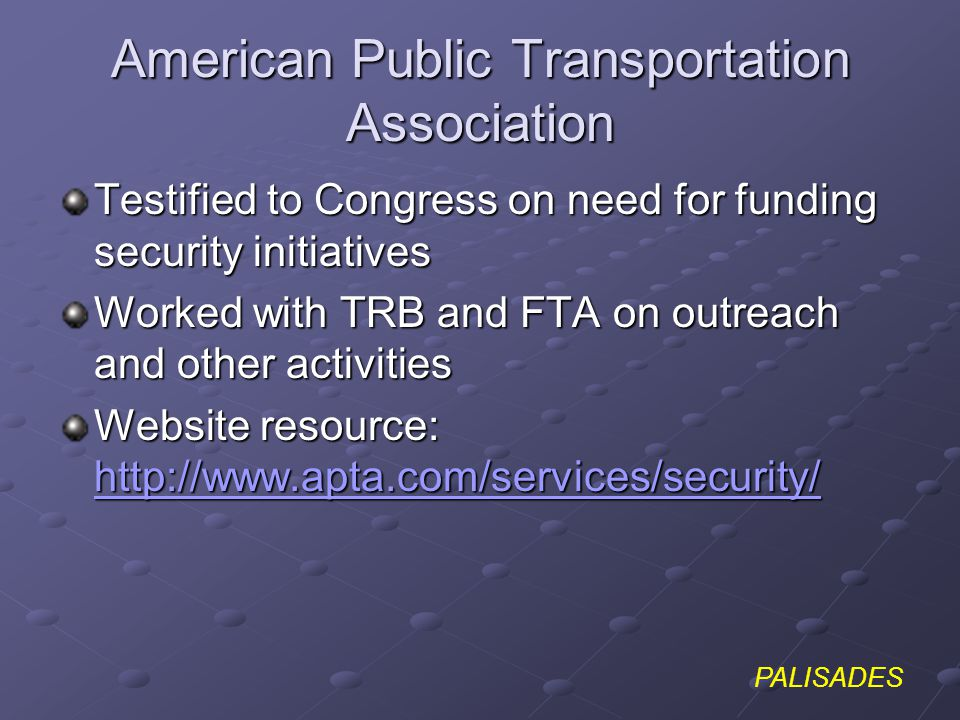 PALISADES American Public Transportation Association Testified to Congress on need for funding security initiatives Worked with TRB and FTA on outreach and other activities Website resource: