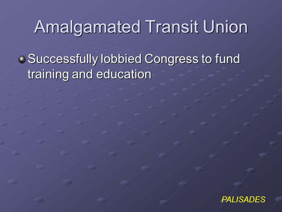 PALISADES Amalgamated Transit Union Successfully lobbied Congress to fund training and education