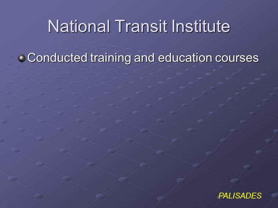 PALISADES National Transit Institute Conducted training and education courses