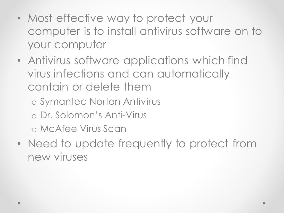 Most effective way to protect your computer is to install antivirus software on to your computer Antivirus software applications which find virus infections and can automatically contain or delete them o Symantec Norton Antivirus o Dr.