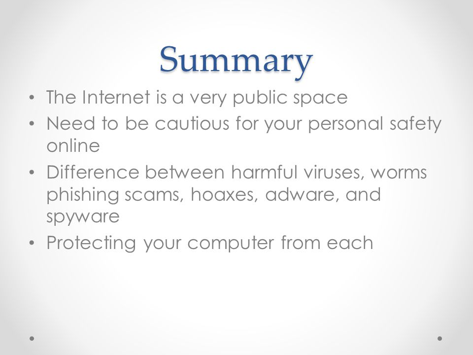Summary The Internet is a very public space Need to be cautious for your personal safety online Difference between harmful viruses, worms phishing scams, hoaxes, adware, and spyware Protecting your computer from each