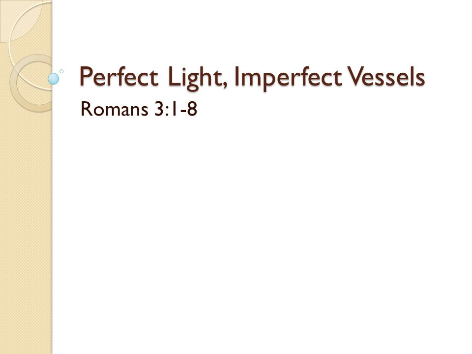 Perfect Light, Imperfect Vessels Romans 3:1-8