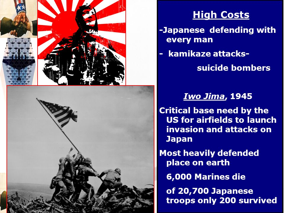 High Costs -Japanese defending with every man - kamikaze attacks- suicide bombers Iwo Jima, 1945 Critical base need by the US for airfields to launch invasion and attacks on Japan Most heavily defended place on earth 6,000 Marines die of 20,700 Japanese troops only 200 survived