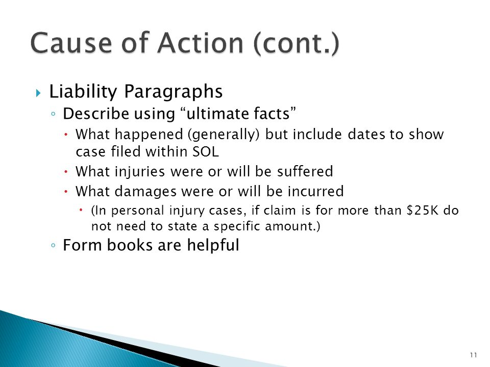  Liability Paragraphs ◦ Describe using ultimate facts  What happened (generally) but include dates to show case filed within SOL  What injuries were or will be suffered  What damages were or will be incurred  (In personal injury cases, if claim is for more than $25K do not need to state a specific amount.) ◦ Form books are helpful 11