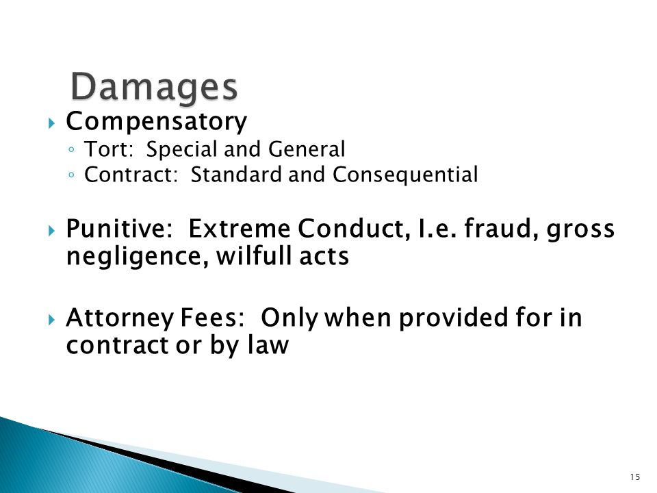  Compensatory ◦ Tort: Special and General ◦ Contract: Standard and Consequential  Punitive: Extreme Conduct, I.e.
