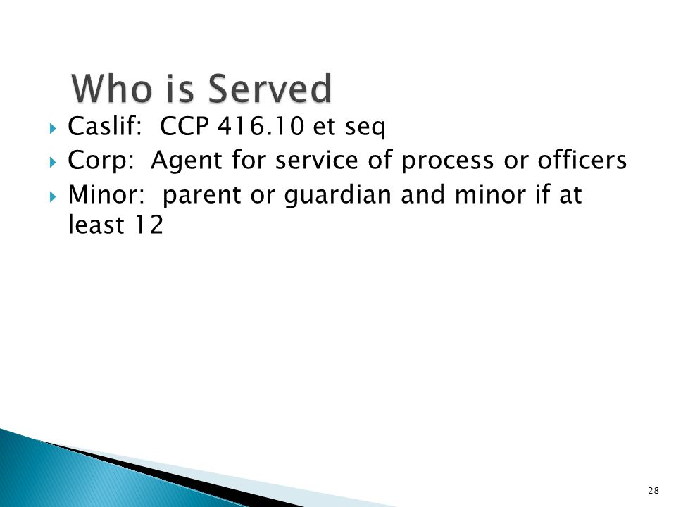  Caslif: CCP et seq  Corp: Agent for service of process or officers  Minor: parent or guardian and minor if at least 12 28