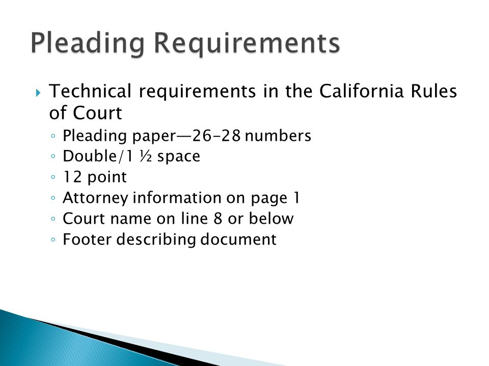  Technical requirements in the California Rules of Court ◦ Pleading paper—26-28 numbers ◦ Double/1 ½ space ◦ 12 point ◦ Attorney information on page 1 ◦ Court name on line 8 or below ◦ Footer describing document