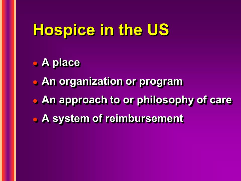 Hospice in the US l A place l An organization or program l An approach to or philosophy of care l A system of reimbursement l A place l An organization or program l An approach to or philosophy of care l A system of reimbursement