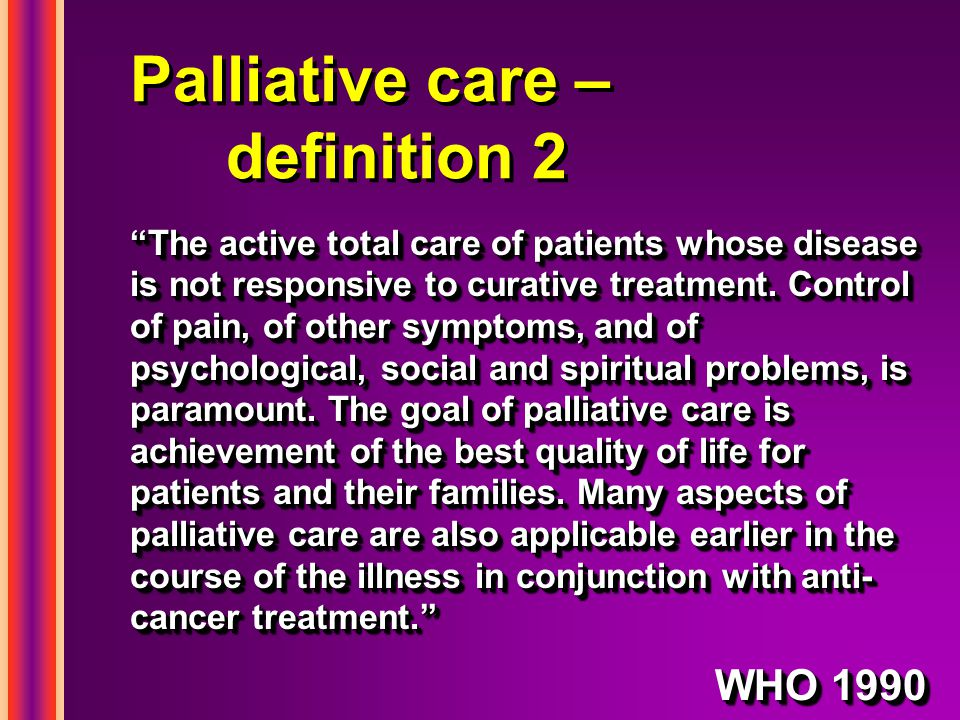 Palliative care – definition 2 The active total care of patients whose disease is not responsive to curative treatment.