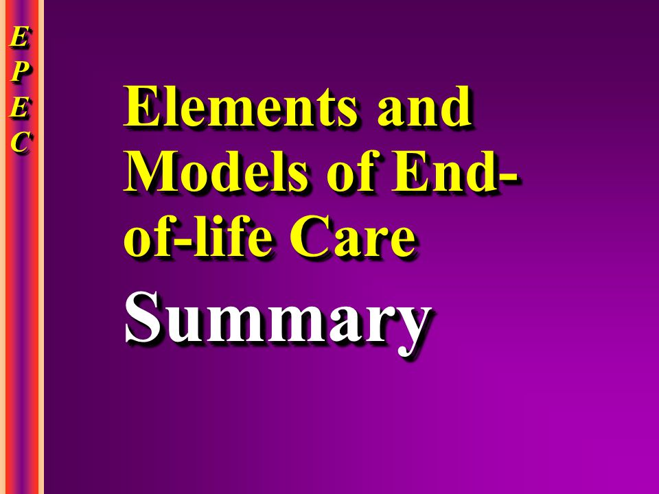 EPECEPECEPECEPEC EPECEPECEPECEPEC Elements and Models of End- of-life Care Summary Summary