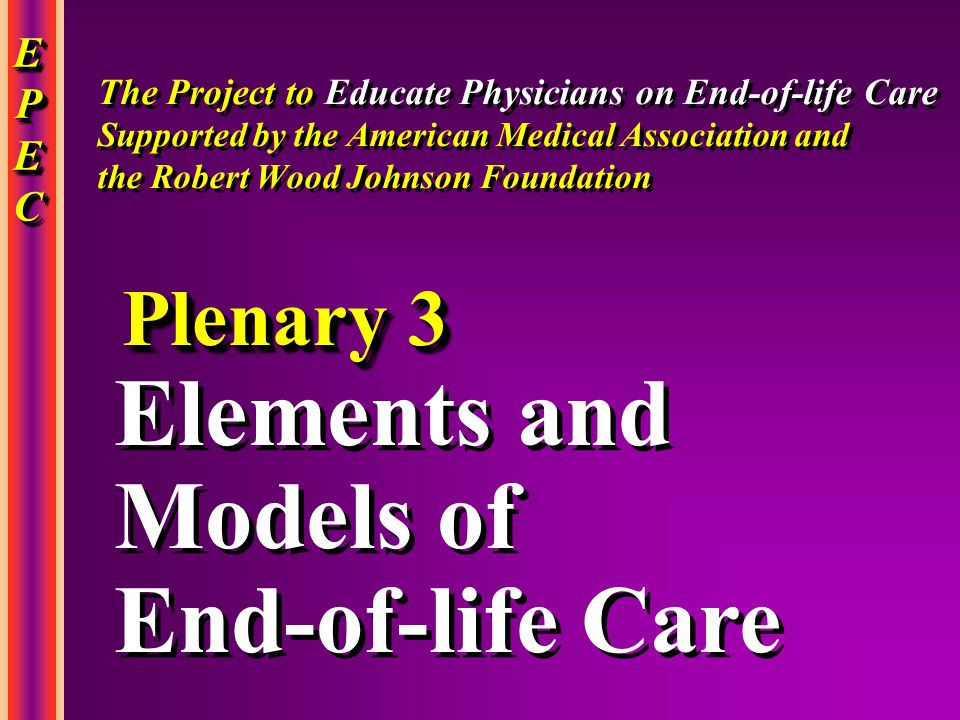 EPECEPECEPECEPEC EPECEPECEPECEPEC Elements and Models of End-of-life Care Elements and Models of End-of-life Care Plenary 3 The Project to Educate Physicians on End-of-life Care Supported by the American Medical Association and the Robert Wood Johnson Foundation