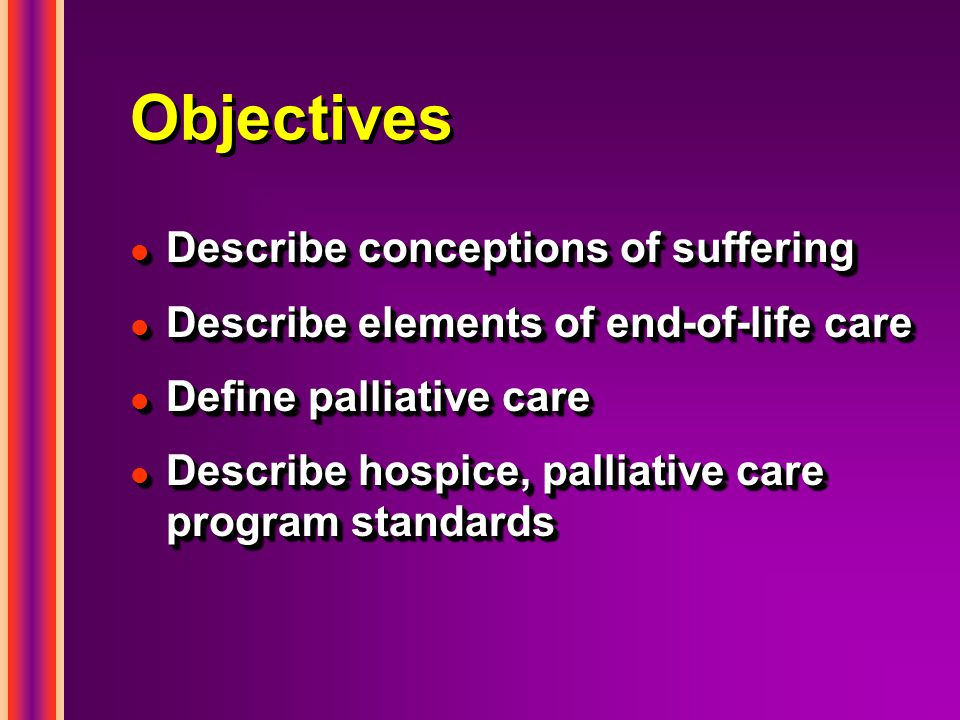 Objectives l Describe conceptions of suffering l Describe elements of end-of-life care l Define palliative care l Describe hospice, palliative care program standards l Describe conceptions of suffering l Describe elements of end-of-life care l Define palliative care l Describe hospice, palliative care program standards