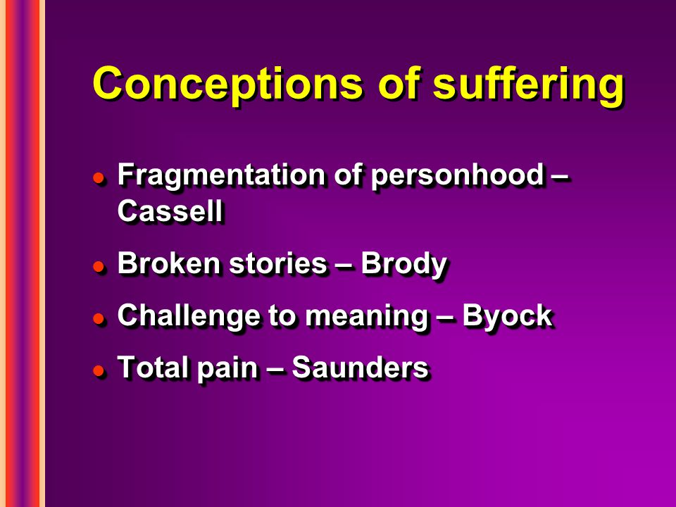 Conceptions of suffering l Fragmentation of personhood – Cassell l Broken stories – Brody l Challenge to meaning – Byock l Total pain – Saunders l Fragmentation of personhood – Cassell l Broken stories – Brody l Challenge to meaning – Byock l Total pain – Saunders