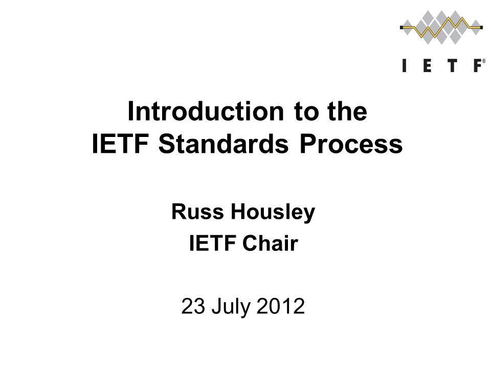 Russ Housley IETF Chair 23 July 2012 Introduction to the IETF Standards Process