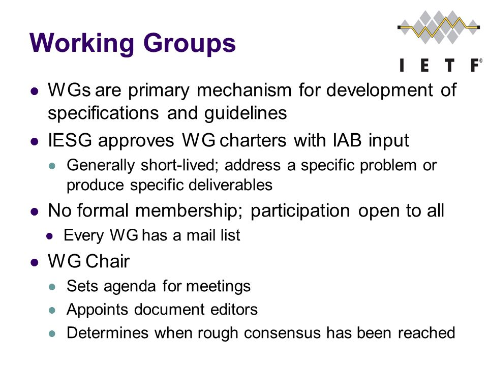 Working Groups WGs are primary mechanism for development of specifications and guidelines IESG approves WG charters with IAB input Generally short-lived; address a specific problem or produce specific deliverables No formal membership; participation open to all Every WG has a mail list WG Chair Sets agenda for meetings Appoints document editors Determines when rough consensus has been reached