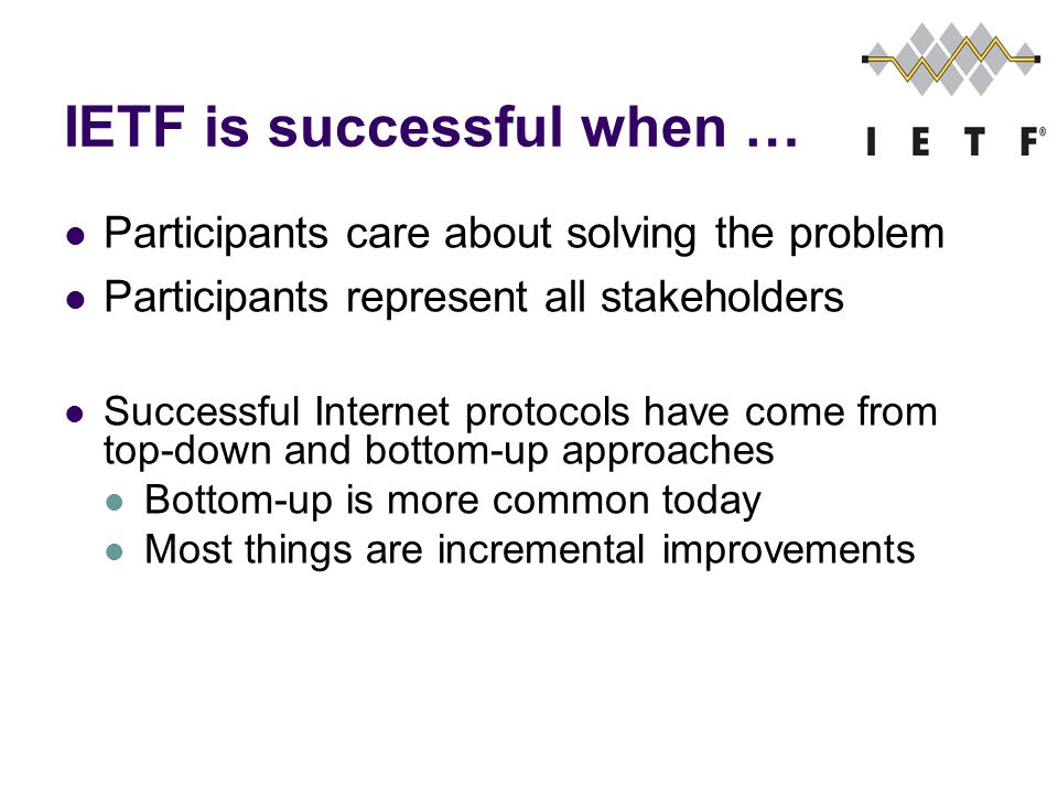 IETF is successful when … Participants care about solving the problem Participants represent all stakeholders Successful Internet protocols have come from top-down and bottom-up approaches Bottom-up is more common today Most things are incremental improvements