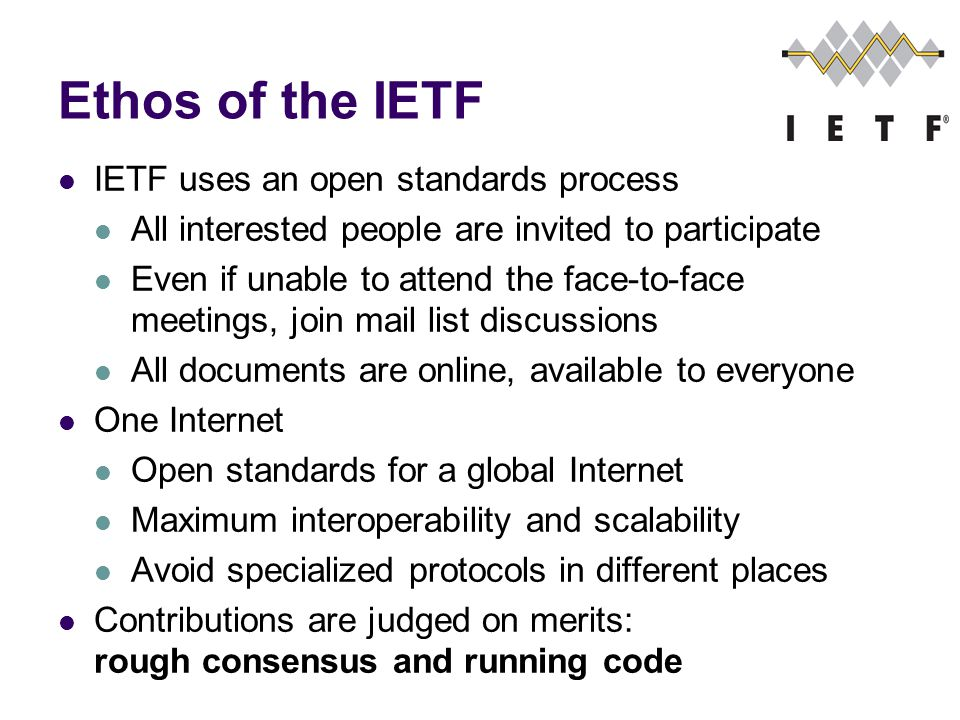 Ethos of the IETF IETF uses an open standards process All interested people are invited to participate Even if unable to attend the face-to-face meetings, join mail list discussions All documents are online, available to everyone One Internet Open standards for a global Internet Maximum interoperability and scalability Avoid specialized protocols in different places Contributions are judged on merits: rough consensus and running code