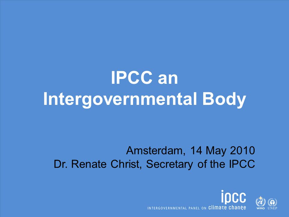 IPCC an Intergovernmental Body Amsterdam, 14 May 2010 Dr. Renate Christ, Secretary of the IPCC