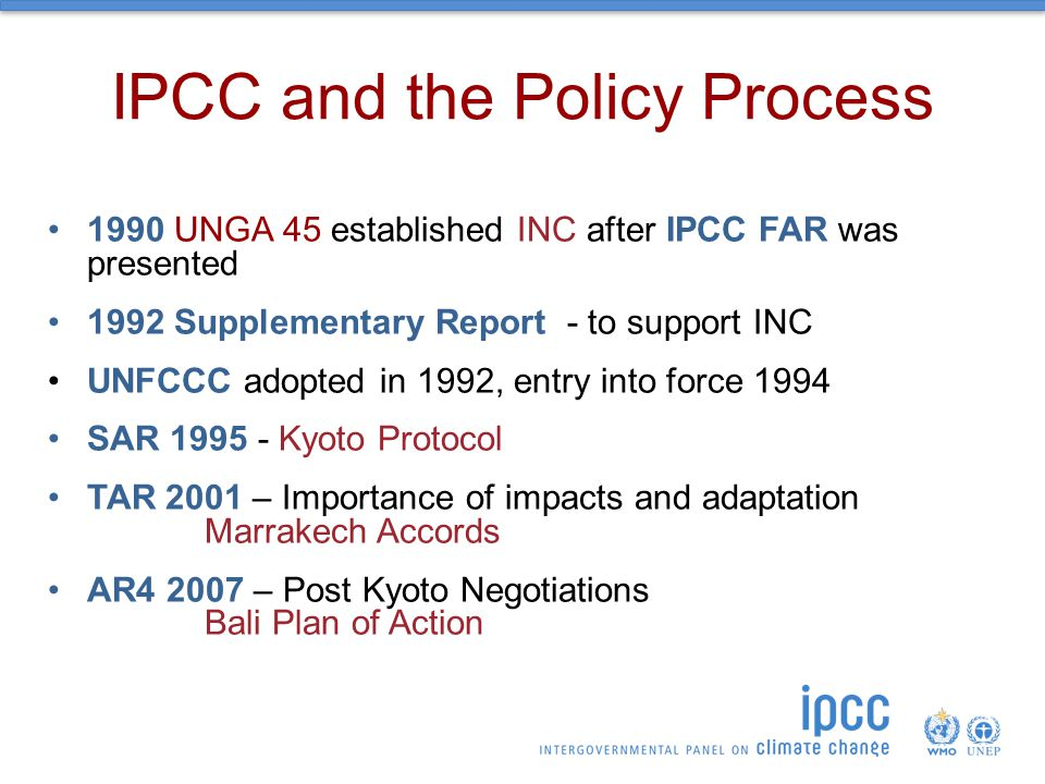 IPCC and the Policy Process 1990 UNGA 45 established INC after IPCC FAR was presented 1992 Supplementary Report - to support INC UNFCCC adopted in 1992, entry into force 1994 SAR Kyoto Protocol TAR 2001 – Importance of impacts and adaptation Marrakech Accords AR – Post Kyoto Negotiations Bali Plan of Action