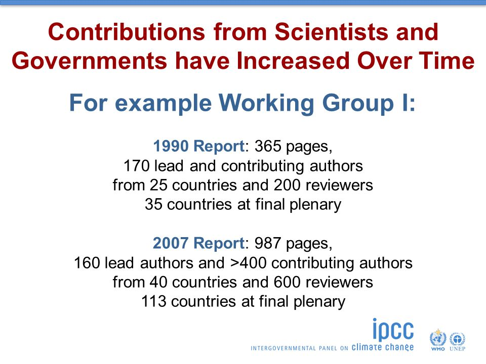 For example Working Group I: 1990 Report: 365 pages, 170 lead and contributing authors from 25 countries and 200 reviewers 35 countries at final plenary 2007 Report: 987 pages, 160 lead authors and >400 contributing authors from 40 countries and 600 reviewers 113 countries at final plenary Contributions from Scientists and Governments have Increased Over Time