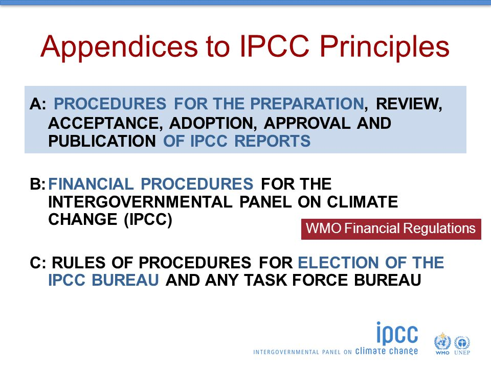 Appendices to IPCC Principles A: PROCEDURES FOR THE PREPARATION, REVIEW, ACCEPTANCE, ADOPTION, APPROVAL AND PUBLICATION OF IPCC REPORTS B:FINANCIAL PROCEDURES FOR THE INTERGOVERNMENTAL PANEL ON CLIMATE CHANGE (IPCC) C: RULES OF PROCEDURES FOR ELECTION OF THE IPCC BUREAU AND ANY TASK FORCE BUREAU WMO Financial Regulations