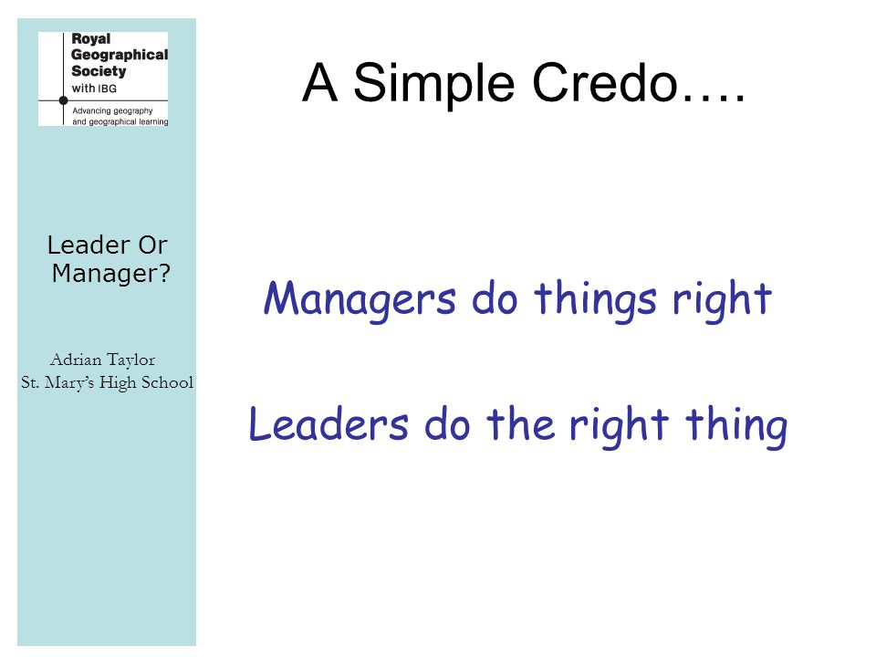 Leader Or Manager. Adrian Taylor St. Mary's High School A Simple Credo….