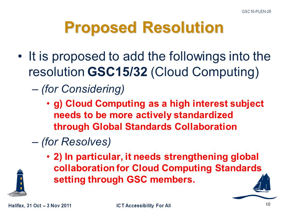 Halifax, 31 Oct – 3 Nov 2011ICT Accessibility For All GSC16-PLEN Proposed Resolution It is proposed to add the followings into the resolution GSC15/32 (Cloud Computing) –(for Considering) g) Cloud Computing as a high interest subject needs to be more actively standardized through Global Standards Collaboration –(for Resolves) 2) In particular, it needs strengthening global collaboration for Cloud Computing Standards setting through GSC members.