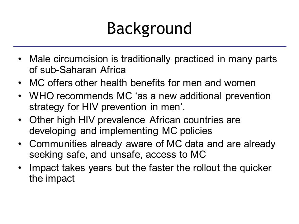 Background Male circumcision is traditionally practiced in many parts of sub-Saharan Africa MC offers other health benefits for men and women WHO recommends MC 'as a new additional prevention strategy for HIV prevention in men'.