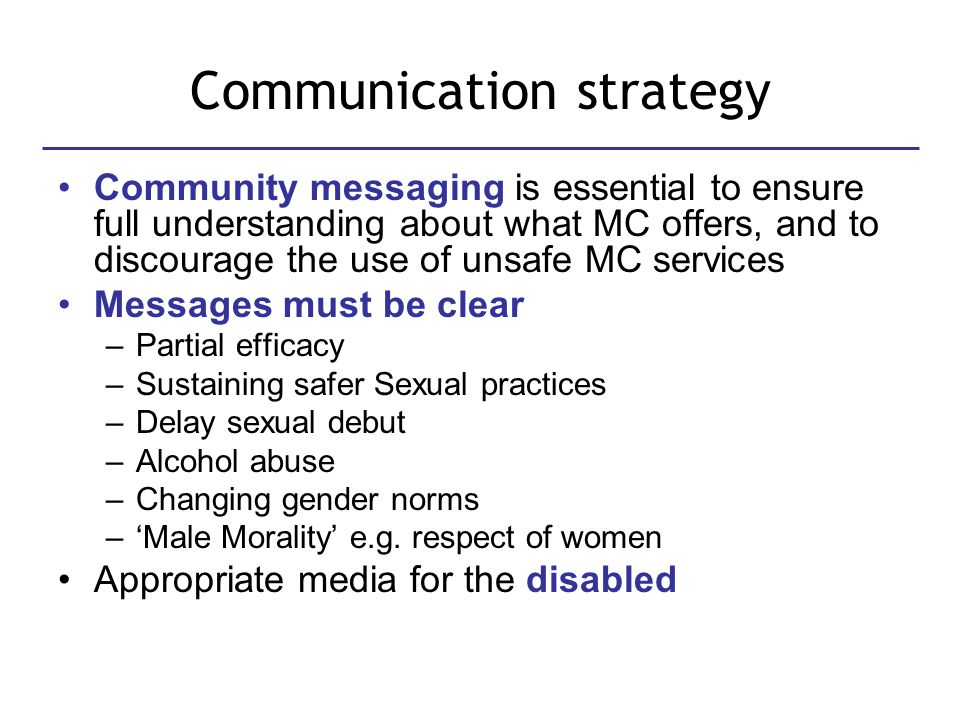 Communication strategy Community messaging is essential to ensure full understanding about what MC offers, and to discourage the use of unsafe MC services Messages must be clear –Partial efficacy –Sustaining safer Sexual practices –Delay sexual debut –Alcohol abuse –Changing gender norms –'Male Morality' e.g.