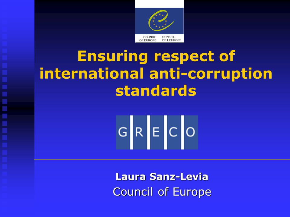 Ensuring respect of international anti-corruption standards Laura Sanz-Levia Council of Europe