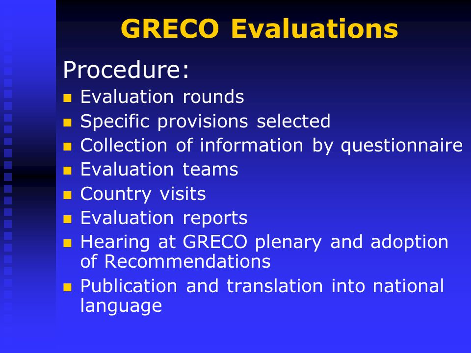 GRECO Evaluations Procedure: Evaluation rounds Specific provisions selected Collection of information by questionnaire Evaluation teams Country visits Evaluation reports Hearing at GRECO plenary and adoption of Recommendations Publication and translation into national language