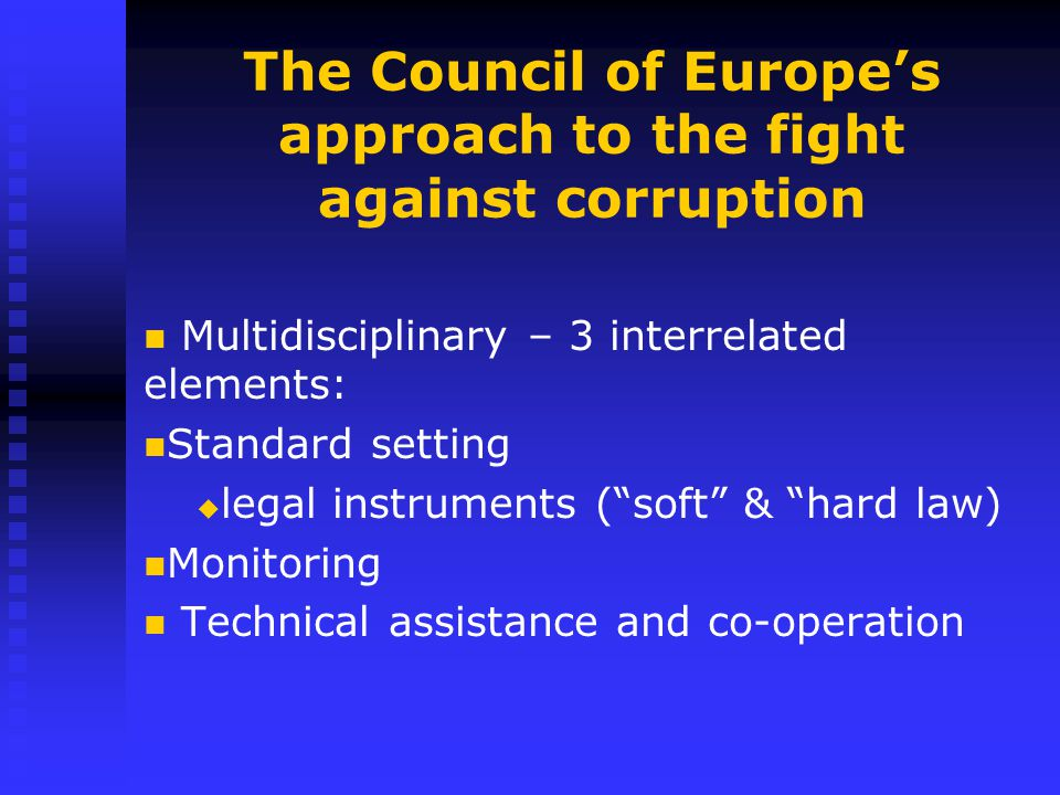 The Council of Europe's approach to the fight against corruption Multidisciplinary – 3 interrelated elements: Standard setting   legal instruments ( soft & hard law) Monitoring Technical assistance and co-operation