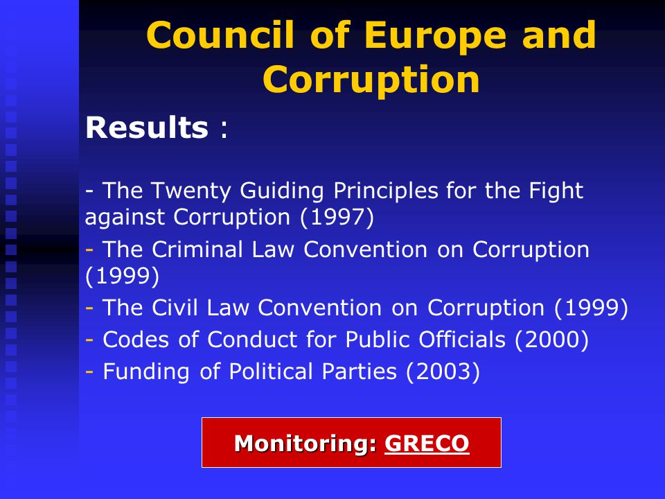 Council of Europe and Corruption Results : - The Twenty Guiding Principles for the Fight against Corruption (1997) - - The Criminal Law Convention on Corruption (1999) - - The Civil Law Convention on Corruption (1999) - - Codes of Conduct for Public Officials (2000) - - Funding of Political Parties (2003) Monitoring: Monitoring: GRECO