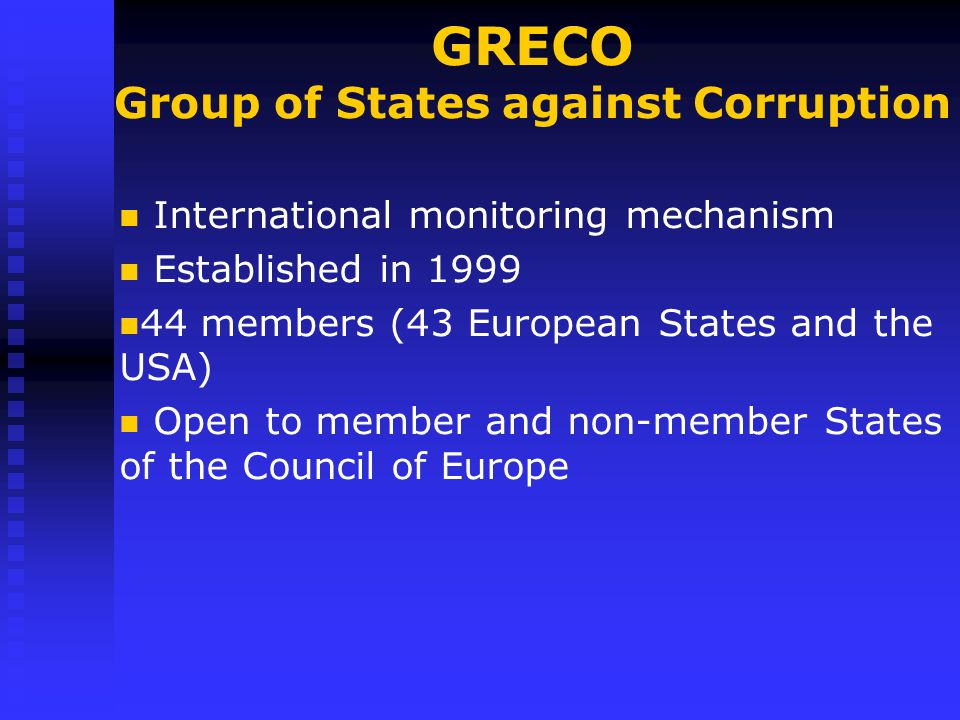 GRECO Group of States against Corruption International monitoring mechanism Established in members (43 European States and the USA) Open to member and non-member States of the Council of Europe