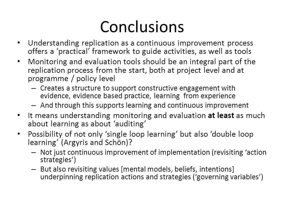 Conclusions Understanding replication as a continuous improvement process offers a 'practical' framework to guide activities, as well as tools Monitoring and evaluation tools should be an integral part of the replication process from the start, both at project level and at programme / policy level – Creates a structure to support constructive engagement with evidence, evidence based practice, learning from experience – And through this supports learning and continuous improvement It means understanding monitoring and evaluation at least as much about learning as about 'auditing' Possibility of not only 'single loop learning' but also 'double loop learning' (Argyris and Schön).