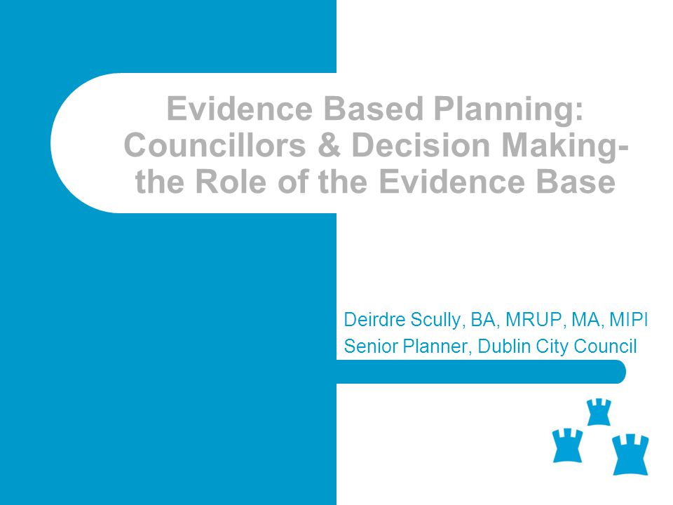 Evidence Based Planning: Councillors & Decision Making- the Role of the Evidence Base Deirdre Scully, BA, MRUP, MA, MIPI Senior Planner, Dublin City Council
