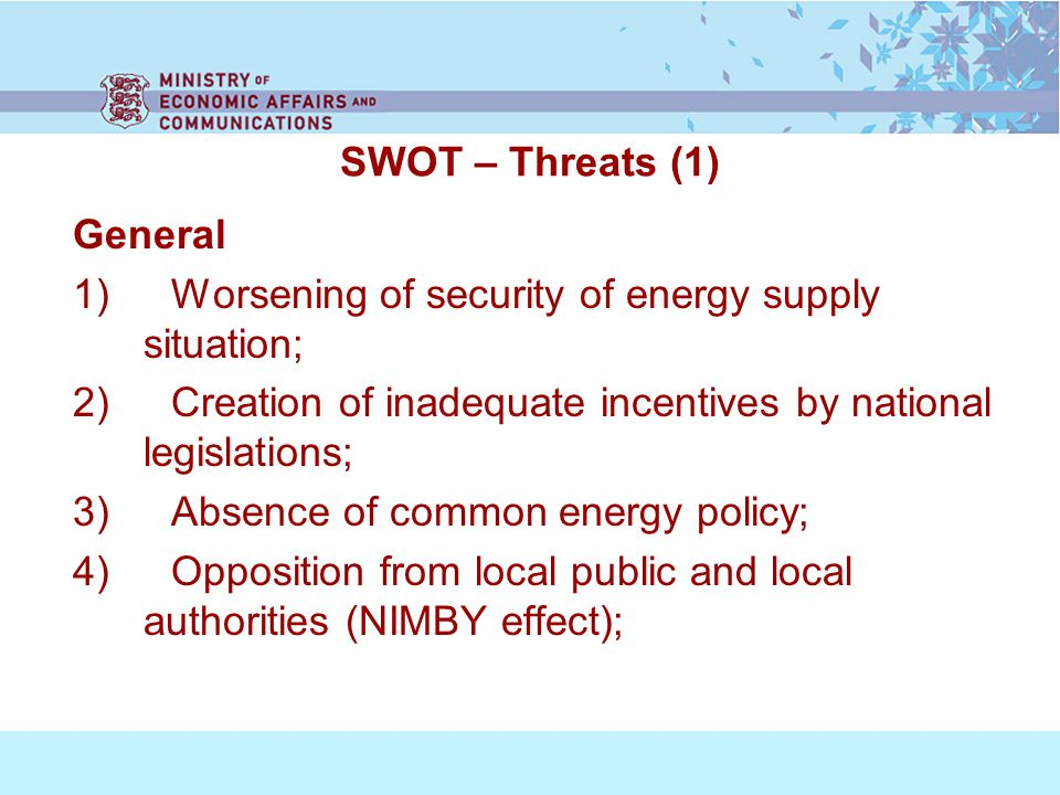 SWOT – Threats (1) General 1) Worsening of security of energy supply situation; 2) Creation of inadequate incentives by national legislations; 3) Absence of common energy policy; 4) Opposition from local public and local authorities (NIMBY effect);
