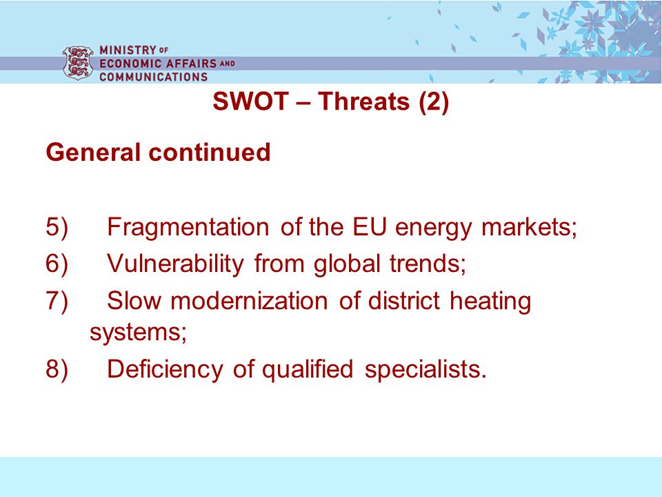 SWOT – Threats (2) General continued 5) Fragmentation of the EU energy markets; 6) Vulnerability from global trends; 7) Slow modernization of district heating systems; 8) Deficiency of qualified specialists.