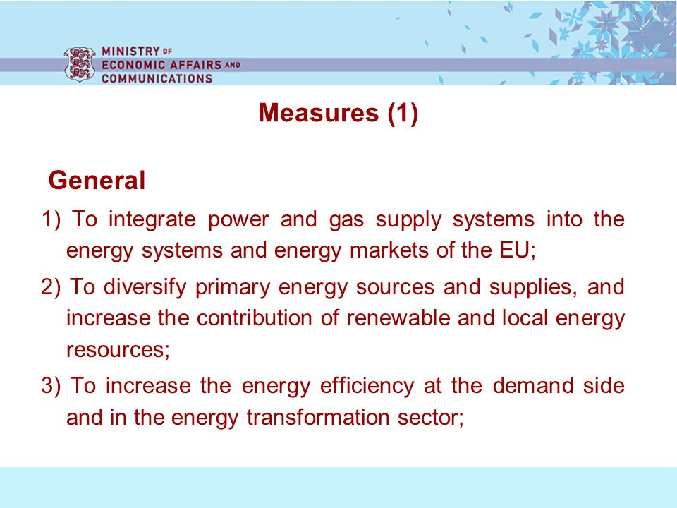 Measures (1) General 1) To integrate power and gas supply systems into the energy systems and energy markets of the EU; 2) To diversify primary energy sources and supplies, and increase the contribution of renewable and local energy resources; 3) To increase the energy efficiency at the demand side and in the energy transformation sector;