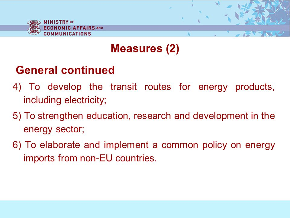 Measures (2) General continued 4) To develop the transit routes for energy products, including electricity; 5) To strengthen education, research and development in the energy sector; 6) To elaborate and implement a common policy on energy imports from non-EU countries.