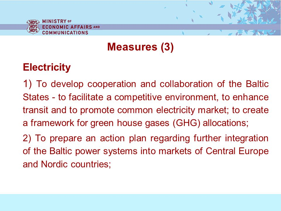 Measures (3) Electricity 1) To develop cooperation and collaboration of the Baltic States - to facilitate a competitive environment, to enhance transit and to promote common electricity market; to create a framework for green house gases (GHG) allocations; 2) To prepare an action plan regarding further integration of the Baltic power systems into markets of Central Europe and Nordic countries;