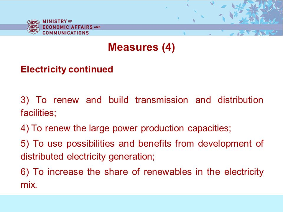 Measures (4) Electricity continued 3) To renew and build transmission and distribution facilities; 4) To renew the large power production capacities; 5) To use possibilities and benefits from development of distributed electricity generation; 6) To increase the share of renewables in the electricity mix.