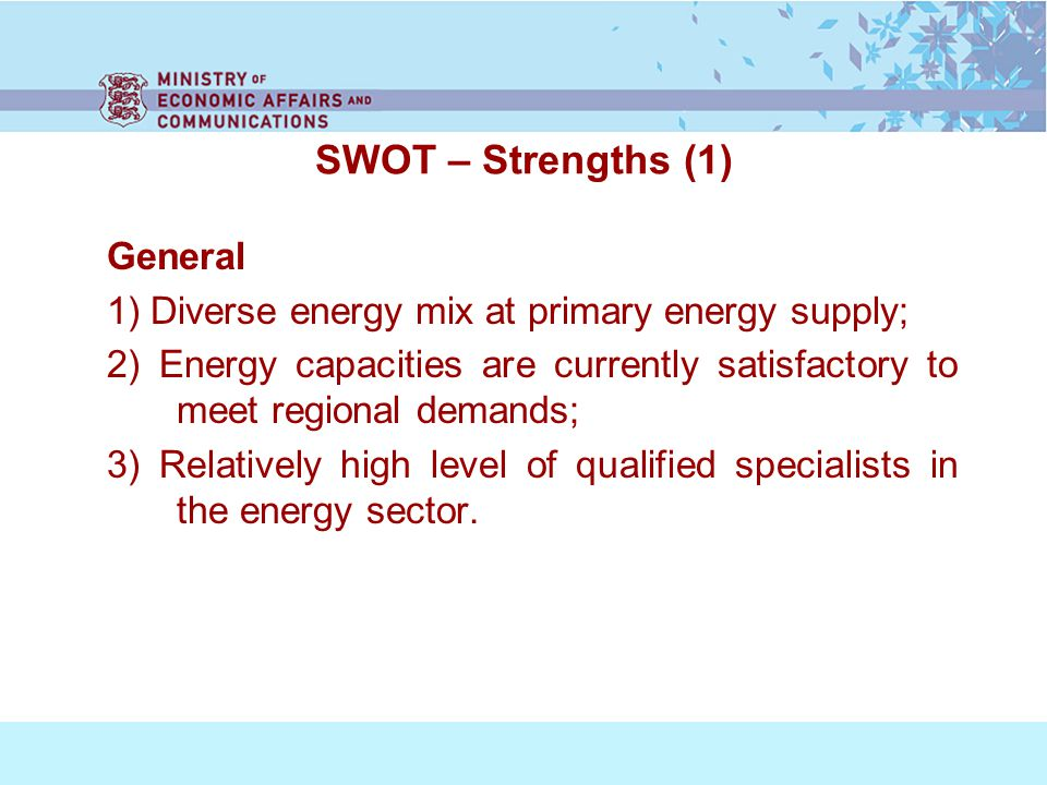 SWOT – Strengths (1) General 1) Diverse energy mix at primary energy supply; 2) Energy capacities are currently satisfactory to meet regional demands; 3) Relatively high level of qualified specialists in the energy sector.