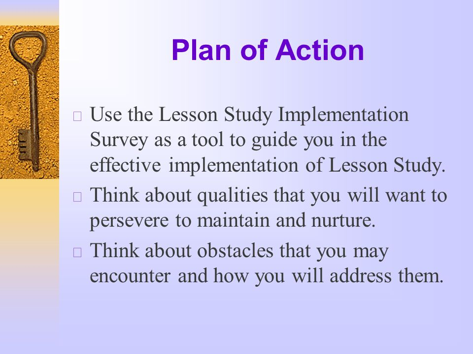 Plan of Action  Use the Lesson Study Implementation Survey as a tool to guide you in the effective implementation of Lesson Study.