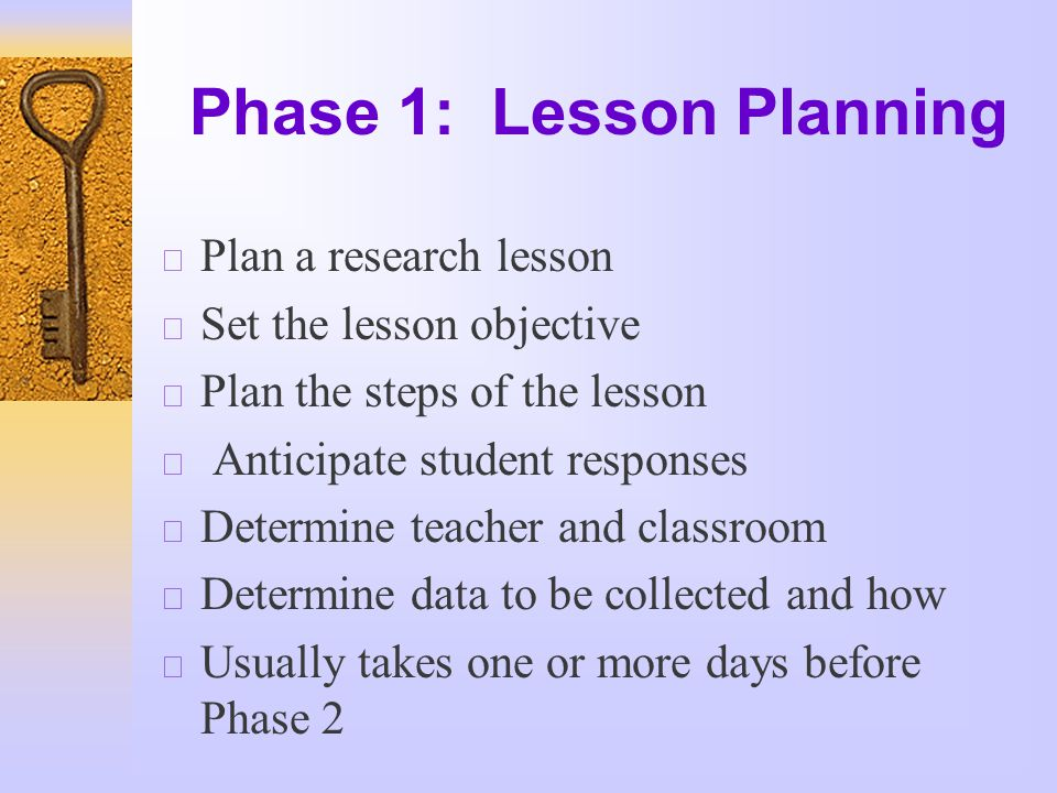 Phase 1: Lesson Planning  Plan a research lesson  Set the lesson objective  Plan the steps of the lesson  Anticipate student responses  Determine teacher and classroom  Determine data to be collected and how  Usually takes one or more days before Phase 2