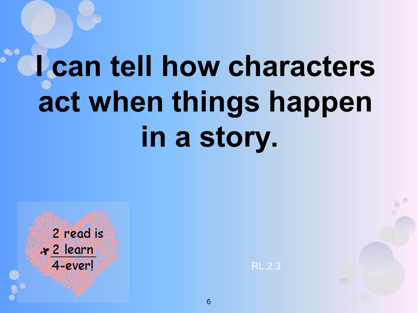I can tell how characters act when things happen in a story. RL.2.3 6